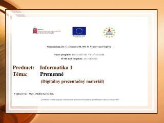 Predmet:    Informatika 1 Téma:          Premenné (Digitálny prezentačný materiál)