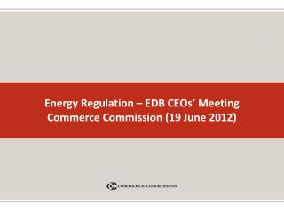 Energy Regulation – EDB CEOs' Meeting  Commerce Commission (19 June 2012)