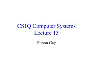 CS1Q Computer Systems Lecture 15