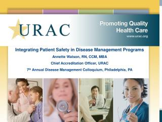 Integrating Patient Safety in Disease Management Programs Annette Watson, RN, CCM, MBA Chief Accreditation Officer, URAC