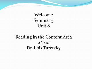 Welcome Seminar 5 Unit 8 Reading in the Content Area 2/1/10 Dr. Lois Turetzky