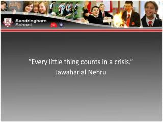 Every little thing counts in a crisis.   Jawaharlal Nehru