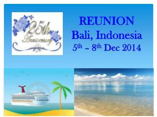 REUNION Bali, Indonesia 5 th  – 8 th  Dec 2014