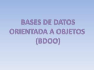 BASES DE DATOS ORIENTADA A OBJETOS  (BDOO)