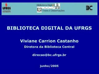 BIBLIOTECA DIGITAL DA UFRGS Viviane Carrion Castanho Diretora da Biblioteca Central
