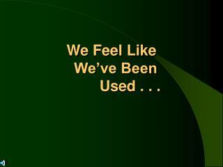 We Feel Like    We ve Been          Used . . .