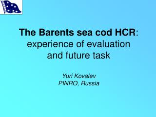 The Barents sea cod HCR :  experience of evaluation  and future task Yuri Kovalev PINRO, Russia