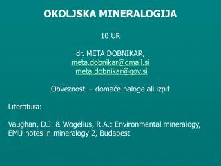 OKOLJSKA MINERALOGIJA 10 UR dr. META DOBNIKAR,  meta.dobnikar@gmail.si meta.dobnikar@gov.si