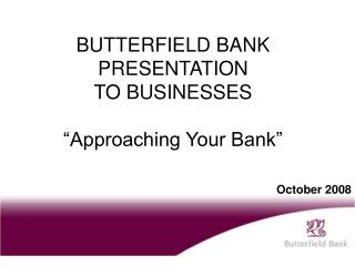 "BUTTERFIELD BANK PRESENTATION TO BUSINESSES ""Approaching Your Bank"""