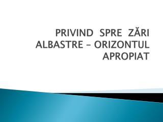 PRIVIND  SPRE  ZĂRI   ALBASTRE – ORIZONTUL APROPIAT