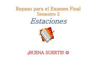 Repaso para el Examen Final Semestre 2   Estaciones ¡ BUENA SUERTE!  