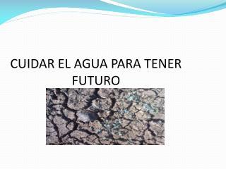 CUIDAR EL AGUA PARA TENER FUTURO