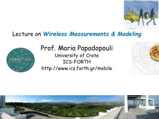 Lecture on  Wireless Measurements & Modeling Prof. Maria Papadopouli University of Crete ICS-FORTH