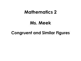 Mathematics 2 Ms. Meek Congruent and Similar Figures