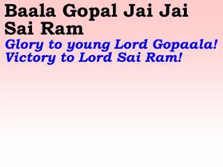 Baala Gopal Jai Jai Sai Ram   Glory to young Lord Gopaala! Victory to Lord Sai Ram!