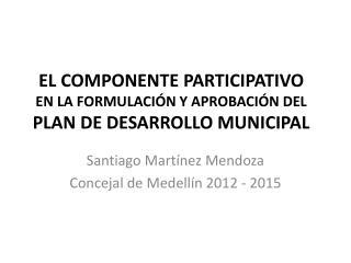 EL COMPONENTE PARTICIPATIVO  EN LA FORMULACIÓN Y APROBACIÓN DEL  PLAN DE DESARROLLO MUNICIPAL