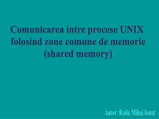 Comunicarea intre procese UNIX  folosind zone comune de memorie (shared memory)