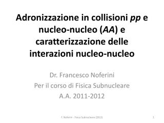 Dr. Francesco  Noferini Per  il corso di Fisica Subnucleare A.A. 2011-2012