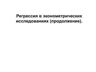 Регрессия в эконометрических исследованиях (продолжение).