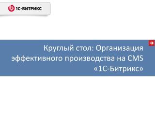 Круглый стол: Организация эффективного производства на CMS «1С-Битрикс»