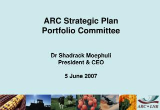 ARC Strategic Plan Portfolio Committee   Dr Shadrack Moephuli President & CEO 5 June 2007
