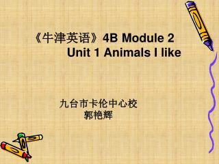 《 牛津英语 》4B Module 2               Unit 1 Animals I like 九台市卡伦中心校                     郭艳辉