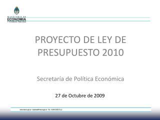PROYECTO DE LEY DE PRESUPUESTO 2010 Secretaría de Política Económica