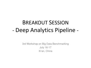 B REAKOUT  S ESSION -  Deep Analytics Pipeline  -