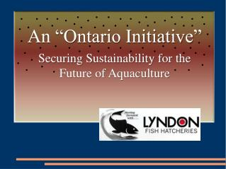 "An ""Ontario Initiative"" Securing Sustainability for the Future of Aquaculture"