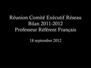 Réunion Comité Exécutif Réseau Bilan 2011-2012 Professeur Référent Français