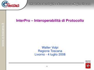 InterPro – Interoperabilità di Protocollo Walter Volpi Regione Toscana Livorno - 4 luglio 2008