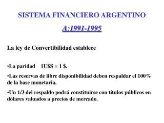 SISTEMA FINANCIERO ARGENTINO A:1991-1995 La ley de Convertibilidad establece
