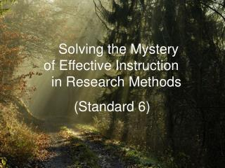 Solving the Mystery     of Effective Instruction       in Research Methods 	     (Standard 6)