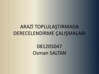 ARAZİ TOPLULAŞTIRMADA DERECELENDİRME  ÇALIŞMALARI 081205047 Osman SALTAN