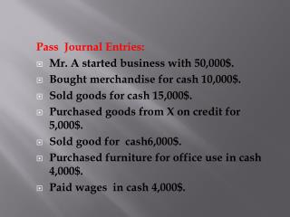 Pass  Journal Entries:  Mr. A started business with 50,000$. Bought merchandise for cash 10,000$.