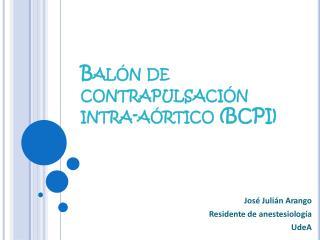 Balón de  contrapulsación intra -aórtico (BCPI)