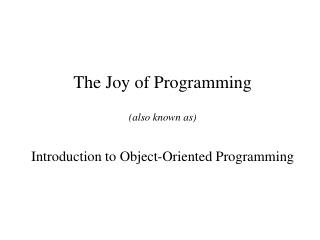 The Joy of Programming (also known as) Introduction to Object-Oriented Programming