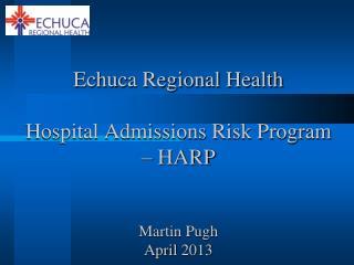 Echuca Regional Health Hospital Admissions Risk Program – HARP Martin Pugh April 2013