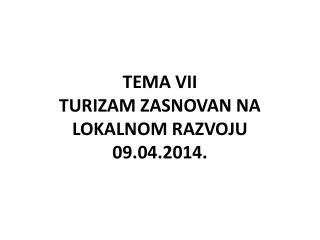 TEMA VII TURIZAM ZASNOVAN NA LOKALNOM RAZVOJU 09.04.2014.