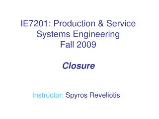 IE7201: Production & Service Systems Engineering Fall 2009 Closure