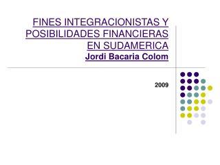 FINES INTEGRACIONISTAS Y POSIBILIDADES FINANCIERAS EN SUDAMERICA Jordi Bacaria Colom