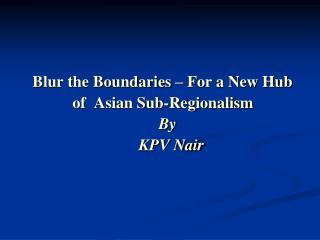 Blur the Boundaries – For a New Hub                of  Asian Sub-Regionalism By KPV Nair