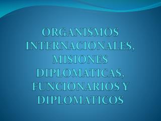 ORGANISMOS INTERNACIONALES, MISIONES DIPLOMATICAS, FUNCIONARIOS Y DIPLOMATICOS