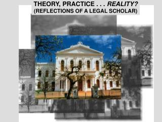 THEORY, PRACTICE . . .  REALITY? (REFLECTIONS OF A LEGAL SCHOLAR)