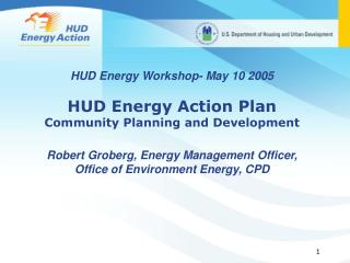HUD Energy Workshop- May 10 2005 HUD Energy Action Plan Community Planning and Development