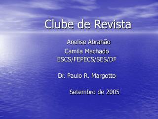 Clube de Revista Anelise Abrahão Camila Machado ESCS/FEPECS/SES/DF Dr. Paulo R. Margotto