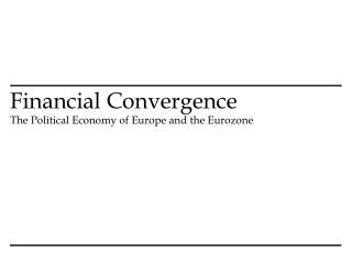 Financial Convergence  The Political Economy of Europe and the Eurozone