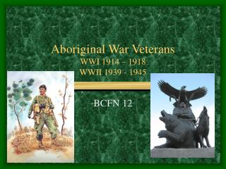 Aboriginal War Veterans WWI 1914 – 1918 WWII 1939 - 1945