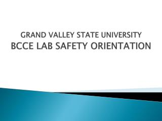 GRAND VALLEY STATE UNIVERSITY BCCE LAB SAFETY ORIENTATION
