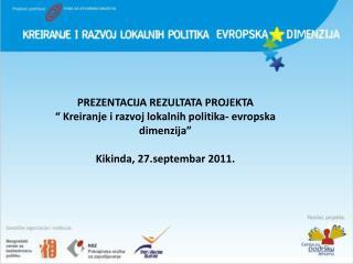 "P REZENTACIJA REZULTATA PROJEKTA "" Kreiranje i razvoj lokalnih politika- evropska dimenzija"""